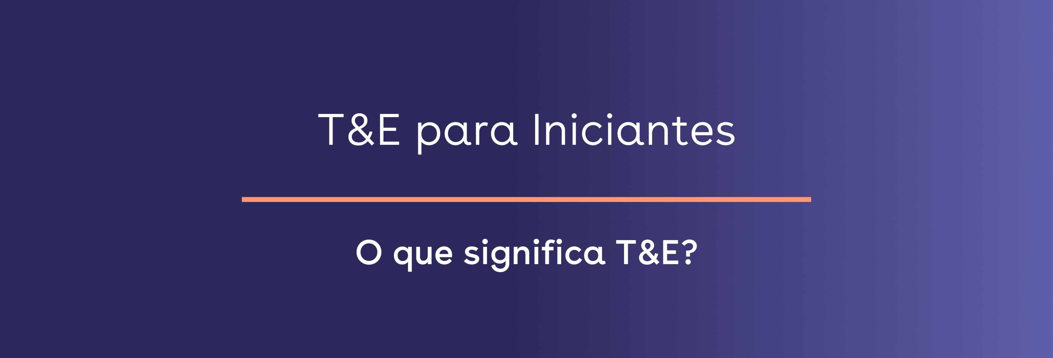 O que significa T&E