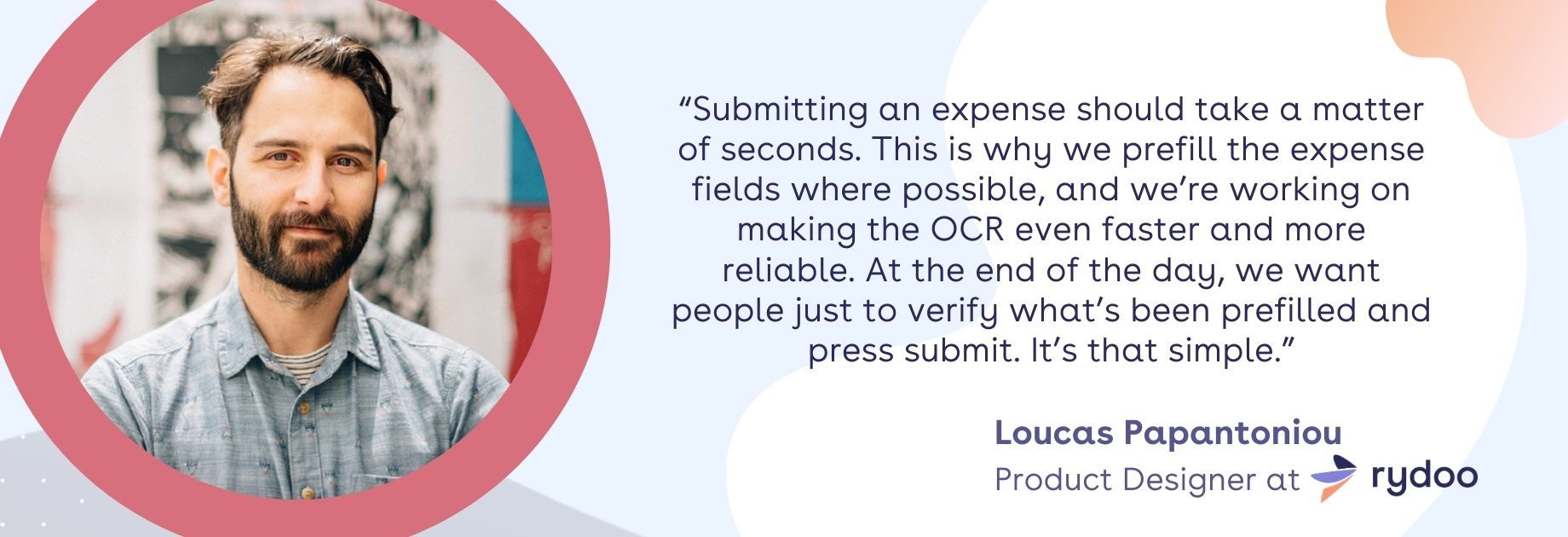 """""""Submitting an expense should take a matter of seconds. This is why we prefill the expense fields where possible, and we're working on making the OCR even faster and more reliable. At the end of the day, we want people just to verify what's been pre-filled and press submit. It's that simple."""""""