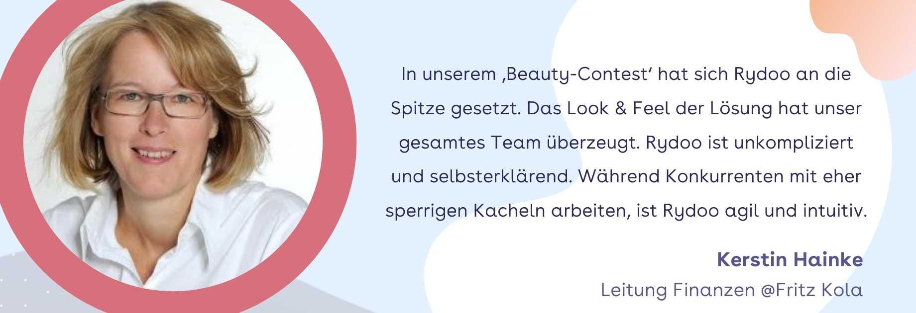 Kerstin Hainke,Leitung Finanzen @Fritz Kola: In unserem 'Beauty-Contest' hat sich Rydoo an die Spitze gesetzt. Das Look & Feel der Lösung hat unser gesamtes Team überzeugt. Rydoo ist unkompliziert und selbsterklärend. Während Konkurrenten mit eher sperrigen Kacheln arbeiten, ist Rydoo agil und intuitiv.