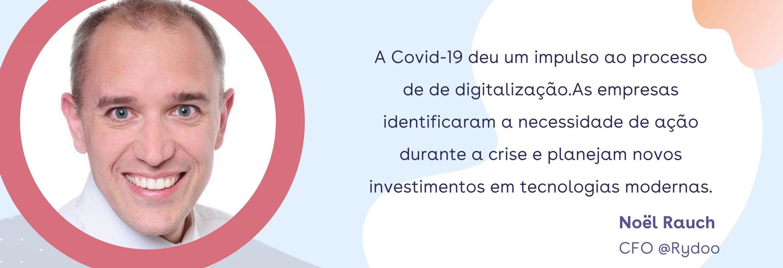 Quote Noel (Rydoo CFO): A Covid-19 deu um impulso ao processo de de digitalização.As empresas identificaram a necessidade de ação durante a crise e planejam novos investimentos em tecnologias modernas.